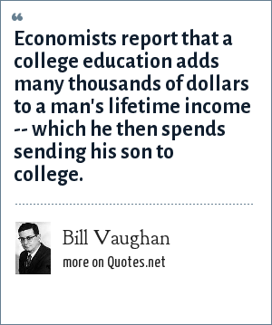 Bill Vaughan: Economists report that a college education adds many thousands of dollars to a man's lifetime income -- which he then spends sending his son to college.