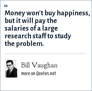 Bill Vaughan: Money won't buy happiness, but it will pay the salaries of a large research staff to study the problem.