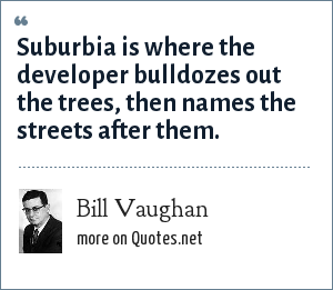 Bill Vaughan: Suburbia is where the developer bulldozes out the trees, then names the streets after them.