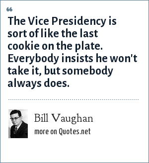 Bill Vaughan: The Vice Presidency is sort of like the last cookie on the plate. Everybody insists he won't take it, but somebody always does.