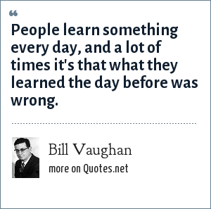 Bill Vaughan: People learn something every day, and a lot of times it's that what they learned the day before was wrong.