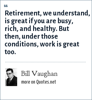 Bill Vaughan: Retirement, we understand, is great if you are busy, rich, and healthy. But then, under those conditions, work is great too.