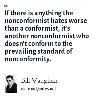 Bill Vaughan: If there is anything the nonconformist hates worse than a conformist, it's another nonconformist who doesn't conform to the prevailing standard of nonconformity.