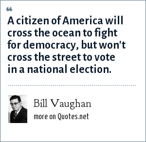 Bill Vaughan: A citizen of America will cross the ocean to fight for democracy, but won't cross the street to vote in a national election.