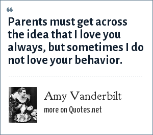 Amy Vanderbilt: Parents must get across the idea that I love you always, but sometimes I do not love your behavior.