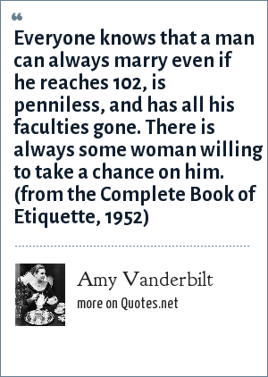 Amy Vanderbilt: Everyone knows that a man can always marry even if he reaches 102, is penniless, and has all his faculties gone. There is always some woman willing to take a chance on him. (from the Complete Book of Etiquette, 1952)
