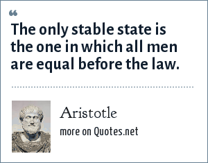 Aristotle: The only stable state is the one in which all men are equal before the law.