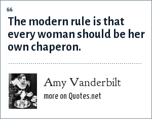 Amy Vanderbilt: The modern rule is that every woman should be her own chaperon.