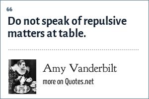 Amy Vanderbilt: Do not speak of repulsive matters at table.