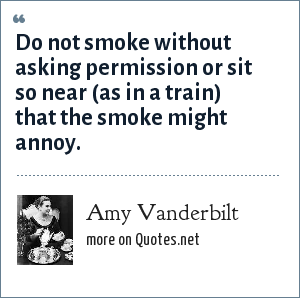 Amy Vanderbilt: Do not smoke without asking permission or sit so near (as in a train) that the smoke might annoy.