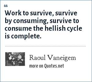 Raoul Vaneigem: Work to survive, survive by consuming, survive to consume the hellish cycle is complete.