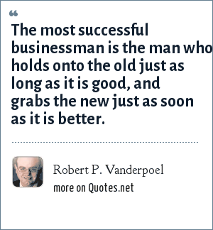 Robert P. Vanderpoel: The most successful businessman is the man who holds onto the old just as long as it is good, and grabs the new just as soon as it is better.
