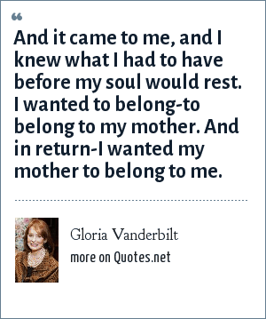 Gloria Vanderbilt: And it came to me, and I knew what I had to have before my soul would rest. I wanted to belong-to belong to my mother. And in return-I wanted my mother to belong to me.