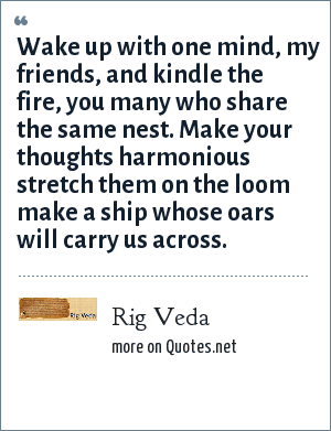 Rig Veda: Wake up with one mind, my friends, and kindle the fire, you many who share the same nest. Make your thoughts harmonious stretch them on the loom make a ship whose oars will carry us across.