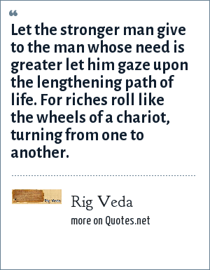 Rig Veda: Let the stronger man give to the man whose need is greater let him gaze upon the lengthening path of life. For riches roll like the wheels of a chariot, turning from one to another.