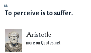 Aristotle: To perceive is to suffer.