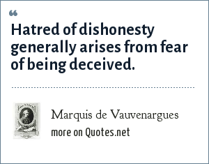 Marquis de Vauvenargues: Hatred of dishonesty generally arises from fear of being deceived.