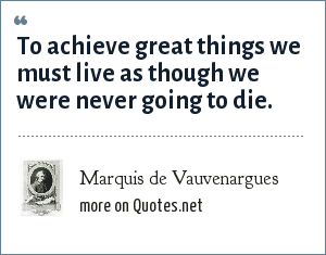 Marquis de Vauvenargues: To achieve great things we must live as though we were never going to die.
