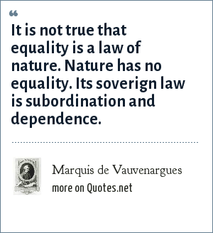 Marquis de Vauvenargues: It is not true that equality is a law of nature. Nature has no equality. Its soverign law is subordination and dependence.