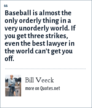 Bill Veeck: Baseball is almost the only orderly thing in a very unorderly world. If you get three strikes, even the best lawyer in the world can't get you off.