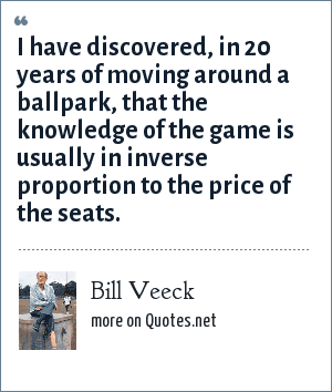 Bill Veeck: I have discovered, in 20 years of moving around a ballpark, that the knowledge of the game is usually in inverse proportion to the price of the seats.