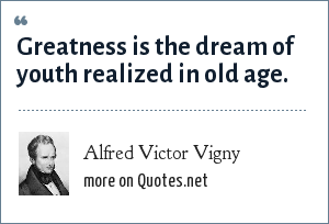 Alfred Victor Vigny: Greatness is the dream of youth realized in old age.