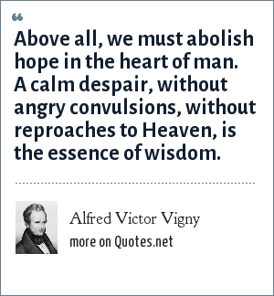 Alfred Victor Vigny: Above all, we must abolish hope in the heart of man. A calm despair, without angry convulsions, without reproaches to Heaven, is the essence of wisdom.