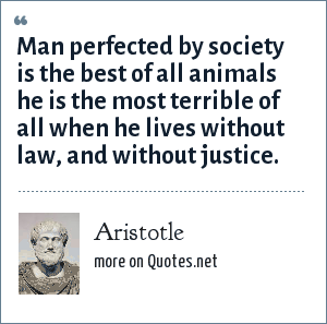 Aristotle: Man perfected by society is the best of all animals he is the most terrible of all when he lives without law, and without justice.