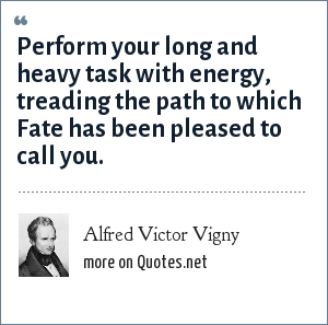 Alfred Victor Vigny: Perform your long and heavy task with energy, treading the path to which Fate has been pleased to call you.