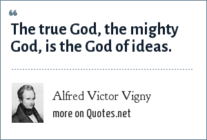 Alfred Victor Vigny: The true God, the mighty God, is the God of ideas.