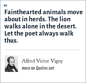 Alfred Victor Vigny: Fainthearted animals move about in herds. The lion walks alone in the desert. Let the poet always walk thus.