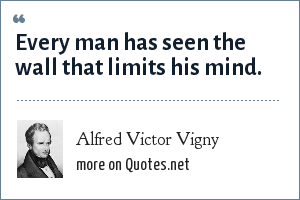 Alfred Victor Vigny: Every man has seen the wall that limits his mind.