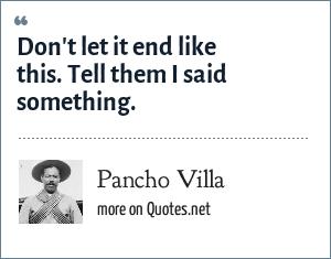 Pancho Villa: Don't let it end like this. Tell them I said something.