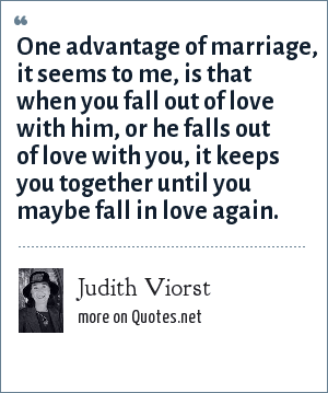 Judith Viorst: One advantage of marriage, it seems to me, is that when you fall out of love with him, or he falls out of love with you, it keeps you together until you maybe fall in love again.