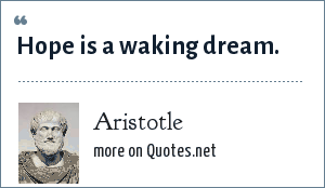 Aristotle: Hope is a waking dream.