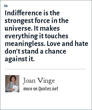 Joan Vinge: Indifference is the strongest force in the universe. It makes everything it touches meaningless. Love and hate don't stand a chance against it.