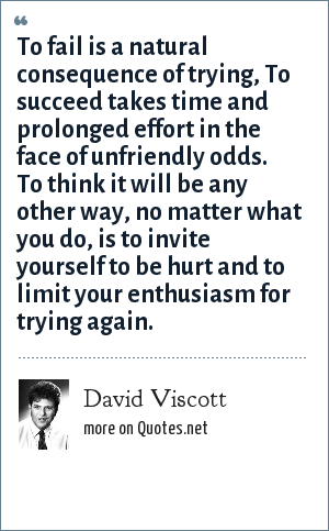 David Viscott: To fail is a natural consequence of trying, To succeed takes time and prolonged effort in the face of unfriendly odds. To think it will be any other way, no matter what you do, is to invite yourself to be hurt and to limit your enthusiasm for trying again.