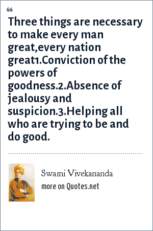 Swami Vivekananda: Three things are necessary to make every man great,every nation great1.Conviction of the powers of goodness.2.Absence of jealousy and suspicion.3.Helping all who are trying to be and do good.