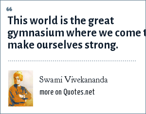 Swami Vivekananda: This world is the great gymnasium where we come to make ourselves strong.