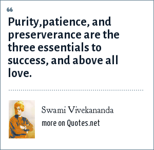 Swami Vivekananda: Purity,patience, and preserverance are the three essentials to success, and above all love.
