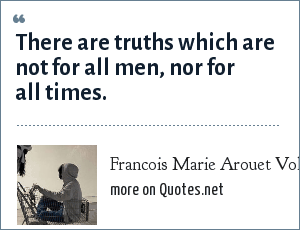 Francois Marie Arouet Voltaire: There are truths which are not for all men, nor for all times.