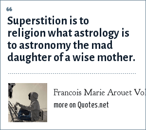 Francois Marie Arouet Voltaire: Superstition is to religion what astrology is to astronomy the mad daughter of a wise mother.