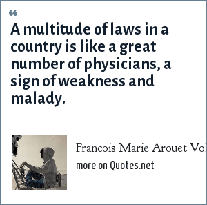Francois Marie Arouet Voltaire: A multitude of laws in a country is like a great number of physicians, a sign of weakness and malady.