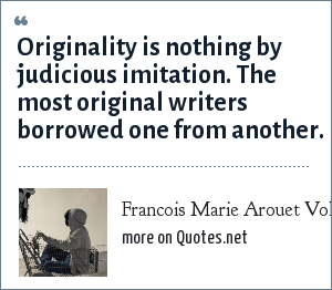 Francois Marie Arouet Voltaire: Originality is nothing by judicious imitation. The most original writers borrowed one from another.
