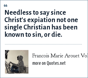 Francois Marie Arouet Voltaire: Needless to say since Christ's expiation not one single Christian has been known to sin, or die.