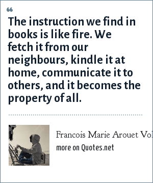 Francois Marie Arouet Voltaire: The instruction we find in books is like fire. We fetch it from our neighbours, kindle it at home, communicate it to others, and it becomes the property of all.
