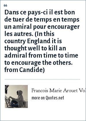 Francois Marie Arouet Voltaire: Dans ce pays-ci il est bon de tuer de temps en temps un amiral pour encourager les autres. (In this country England it is thought well to kill an admiral from time to time to encourage the others. from Candide)