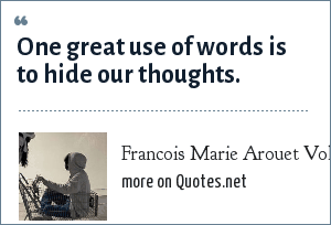 Francois Marie Arouet Voltaire: One great use of words is to hide our thoughts.