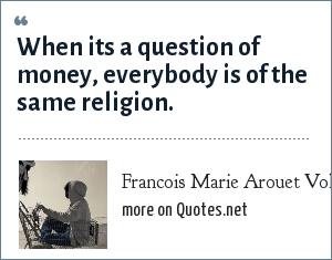 Francois Marie Arouet Voltaire: When its a question of money, everybody is of the same religion.
