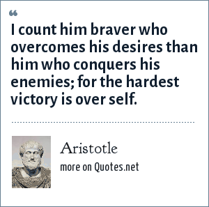 Aristotle: I count him braver who overcomes his desires than him who overcomes his enemies.